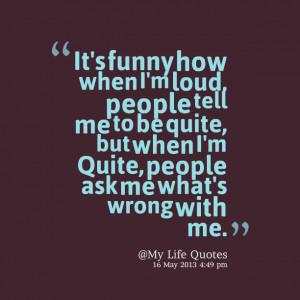 ... me to be quite, but when i'm quite, people ask me what's wrong with me