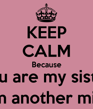 KEEP CALM Because You are my sister From another mister Keep Calm And Be Yourself