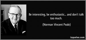 ... , be enthusiastic... and don't talk too much. - Norman Vincent Peale