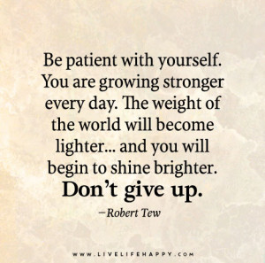 Be patient with yourself. You are growing stronger every day. The ...