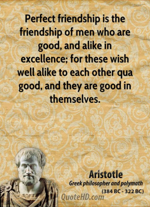 Perfect friendship is the friendship of men who are good, and alike in ...