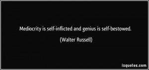 Mediocrity is self-inflicted and genius is self-bestowed. - Walter ...