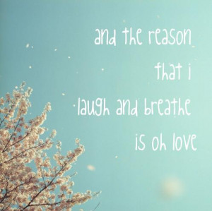 And the reason that I laugh and breathe is oh love
