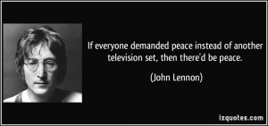 ... of another television set, then there'd be peace. - John Lennon
