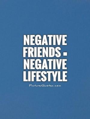 Negative friends = Negative lifestyle Picture Quote #1