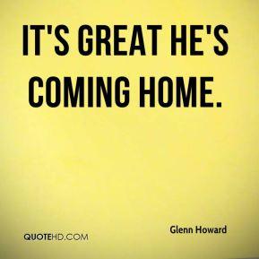 Glenn Howard - It's great he's coming home.