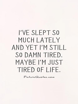 ... still so damn tired. Maybe I'm just tired of life Picture Quote #1