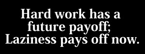 Hard work has a future payoff, Laziness pays off now