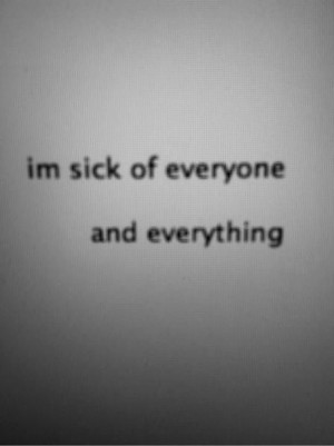 sick of everyone and everything