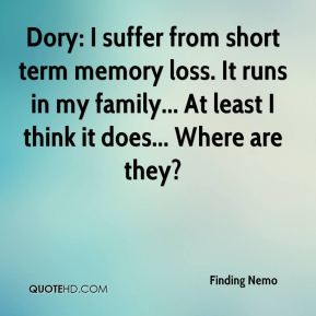 Dory: I suffer from short term memory loss. It runs in my family... At ...