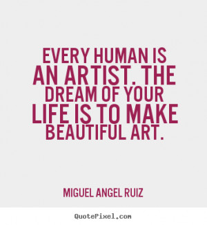 Miguel Angel Ruiz picture quotes - Every human is an artist. the dream ...