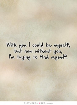 ... myself, but now without you,I'm trying to find myself Picture Quote #1
