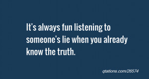 ... always fun listening to someone's lie when you already know the truth