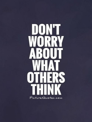 dont worry about what others think quote picture quotes sayings