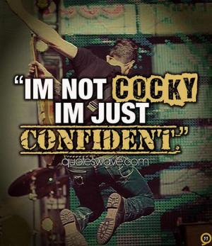 Im not cocky im just confident.
