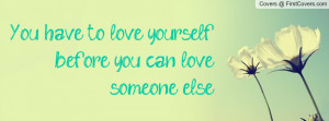 you have to love yourself before you can love someone else. , Pictures