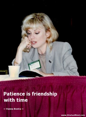 Patience is friendship with time - Vanna Bonta Quotes - StatusMind.com