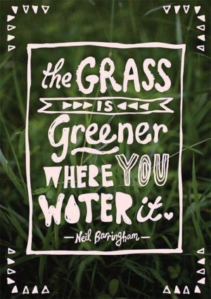 """The grass is greener where you water it."""" — Neil Barringham"""