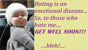 Hating is emotional disease... So, to those who hate me.. Get well ...
