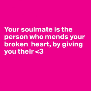 Your soulmate is the person who mends your broken heart, by giving you ...