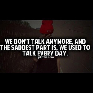 We don't talk anymore, and the saddest part is, we used to talk every ...