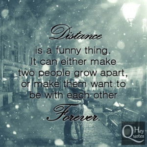 Distance is a funny thing. It can either make two people grow apart ...