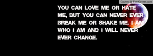 You can love me or hate me, but you can NEVER EVER break me or shake ...