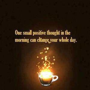 Good Morning Quote ;One small positive thought