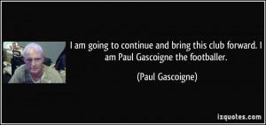 ... club forward. I am Paul Gascoigne the footballer. - Paul Gascoigne