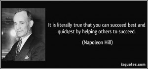 ... succeed best and quickest by helping others to succeed. - Napoleon