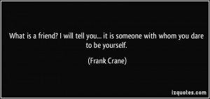 ... you... it is someone with whom you dare to be yourself. - Frank Crane