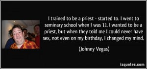 trained to be a priest - started to. I went to seminary school when ...