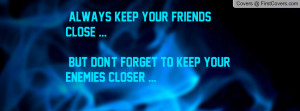 Always Keep Your Friends Close ... But Don't Forget To Keep Your ...