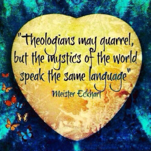 Theologians may quarrel, but the mystics of the world speak the same ...