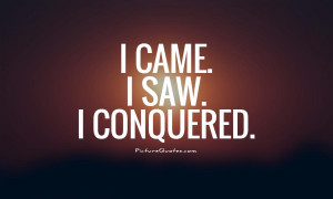 came. I saw. I conquered. Picture Quote #1