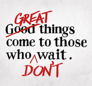 Great things come to those who don't wait