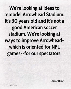 Lamar Hunt - We're looking at ideas to remodel Arrowhead Stadium. It's ...