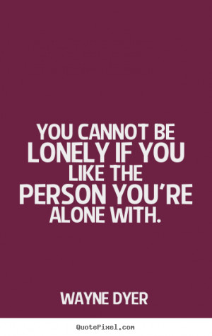 Wayne Dyer picture quotes – You cannot be lonely if you like the ...