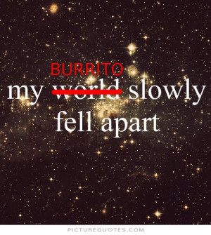 Funny Burrito Sayings My burrito slowly fell apart. picture quote #1 ...