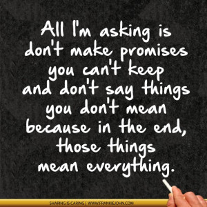 is don't make promises you can't keep and don't say things you don ...