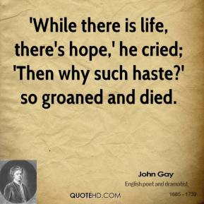 john-gay-quote-while-there-is-life-theres-hope-he-cried-then-why-such ...