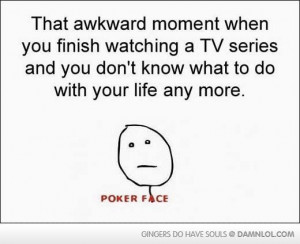 That Awkward Moment When You Finish watching a TV series ~ Funny Quote