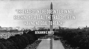 "... goal. The tragedy lies in having no goal to reach."" –Benjamin Mays"