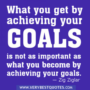 ... goals is not as important as what you become by achieving your goals