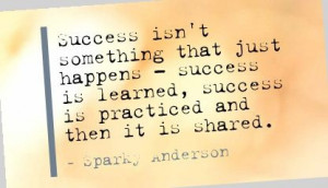 ... learned, success is practiced and then it is shared. - Sparky Anderson