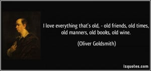 love everything that's old, - old friends, old times, old manners, old ...