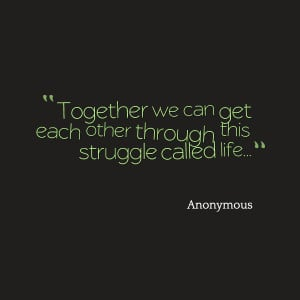 Quotes Picture: together we can get each other through this struggle ...