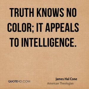 Truth knows no color; it appeals to intelligence.