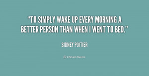 To simply wake up every morning a better person than when I went to ...