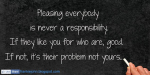Pleasing everybody is never a responsibility. If they like you for who ...